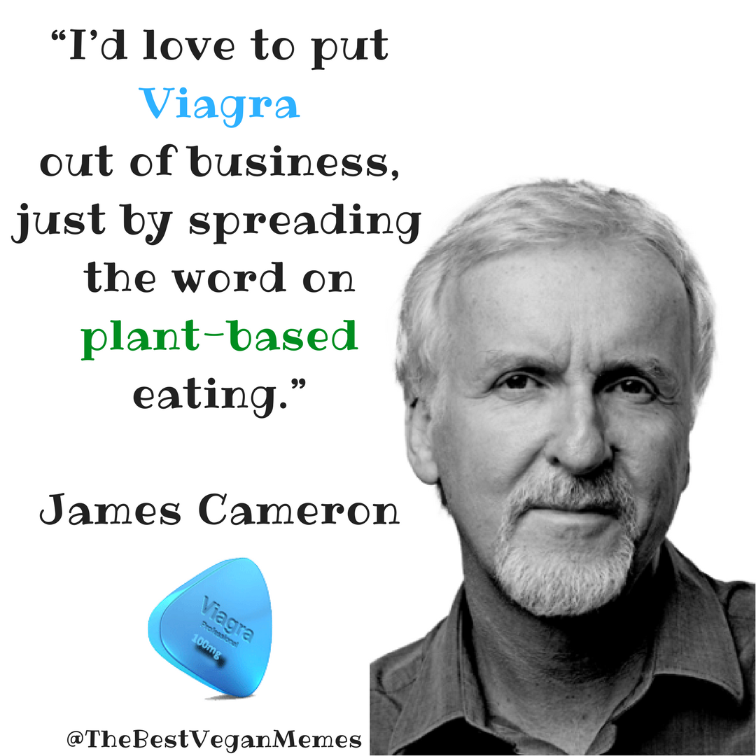 Id love to put Viagra out of business, just by spreading the word onplant-based eating James Cameron