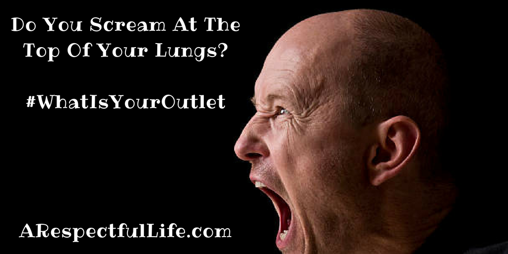 Do You Scream At The Top Of Your Lungs_#What Is YourOutletARespectfulLife.com